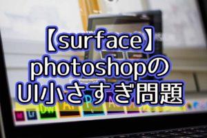 surfaceでphotoshopのUIが小さい問題の解決方法!